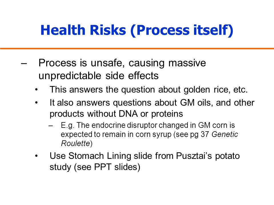 Health Risks (Process itself) –Process is unsafe, causing massive unpredictable side effects This answers the question about golden rice, etc. It also