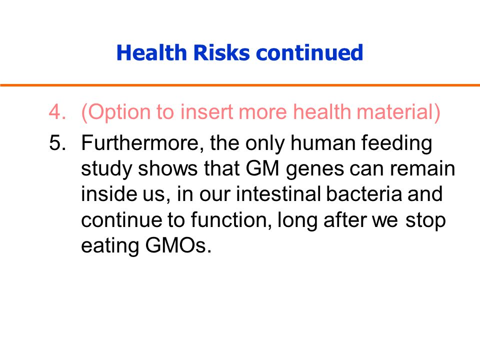 Health Risks continued 4.(Option to insert more health material) 5.Furthermore, the only human feeding study shows that GM genes can remain inside us, in our intestinal bacteria and continue to function, long after we stop eating GMOs.