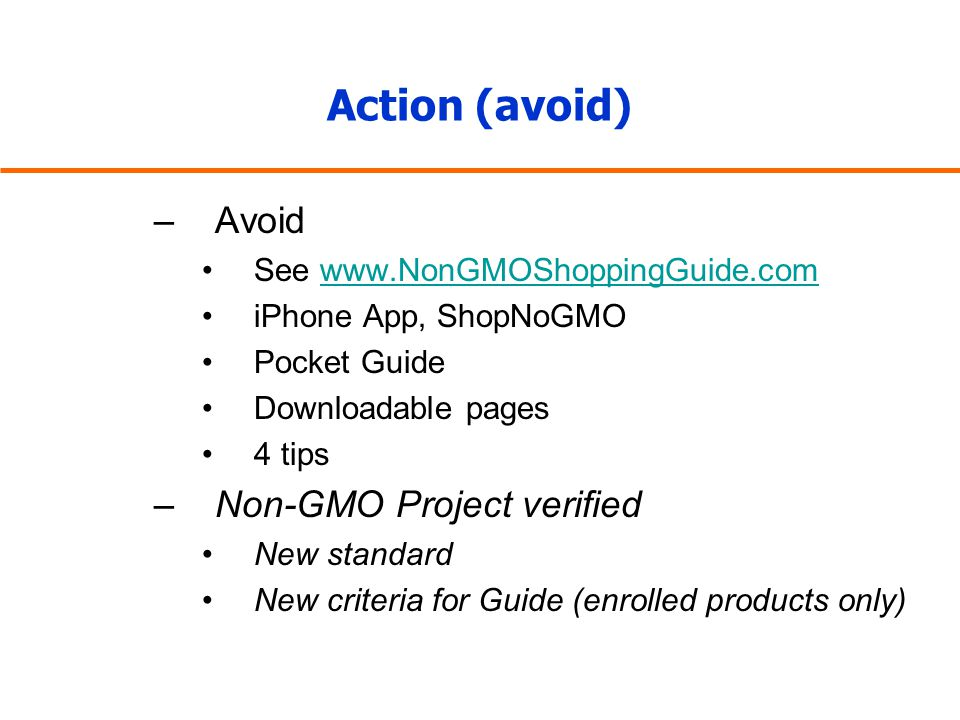 Action (avoid) –Avoid See www.NonGMOShoppingGuide.comwww.NonGMOShoppingGuide.com iPhone App, ShopNoGMO Pocket Guide Downloadable pages 4 tips –Non-GMO