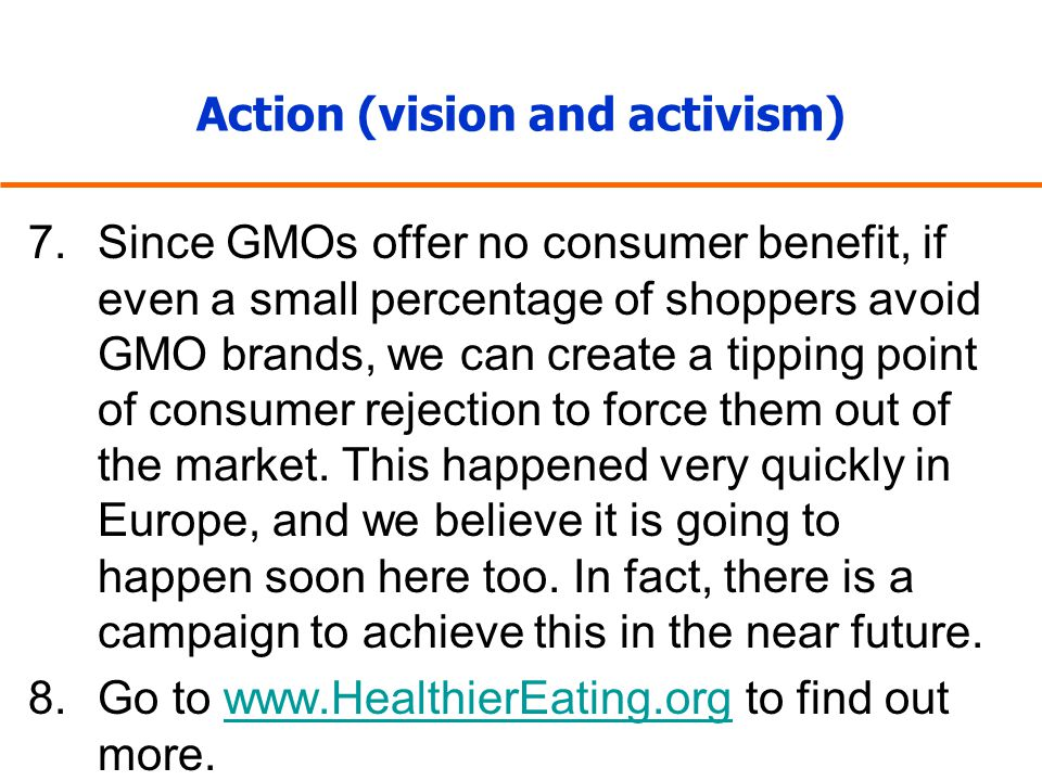 Action (vision and activism) 7.Since GMOs offer no consumer benefit, if even a small percentage of shoppers avoid GMO brands, we can create a tipping