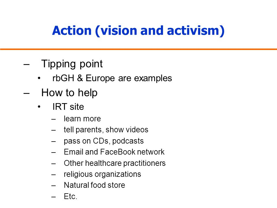 Action (vision and activism) –Tipping point rbGH & Europe are examples –How to help IRT site –learn more –tell parents, show videos –pass on CDs, podc