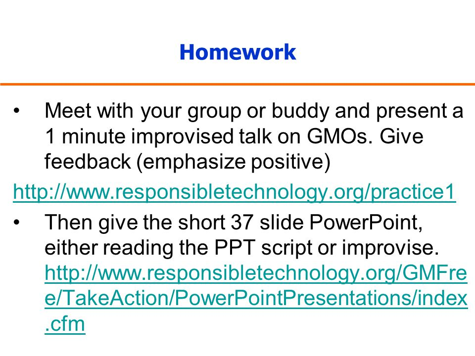Homework Meet with your group or buddy and present a 1 minute improvised talk on GMOs. Give feedback (emphasize positive) http://www.responsibletechno