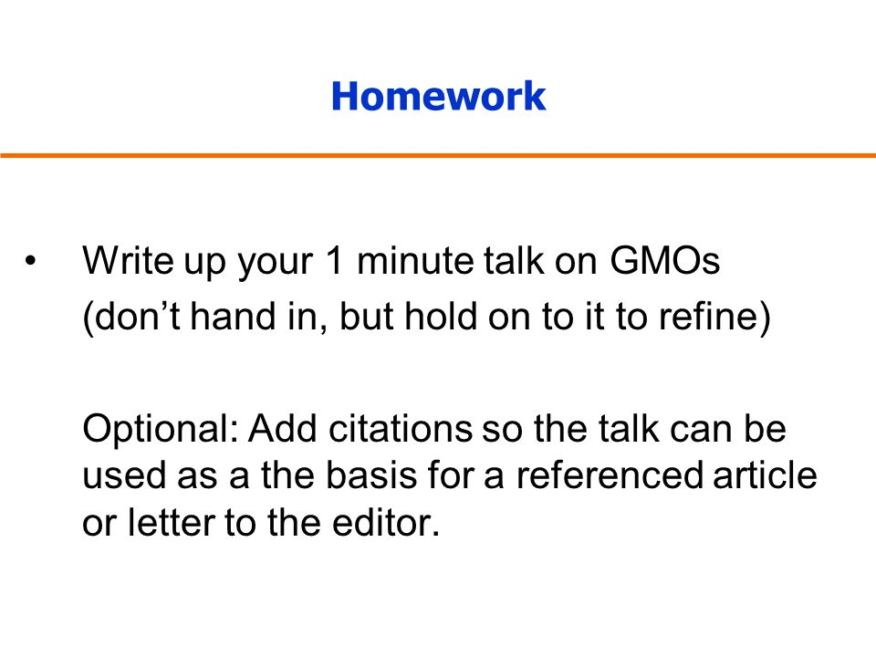 Homework Write up your 1 minute talk on GMOs (don't hand in, but hold on to it to refine) Optional: Add citations so the talk can be used as a the basis for a referenced article or letter to the editor.