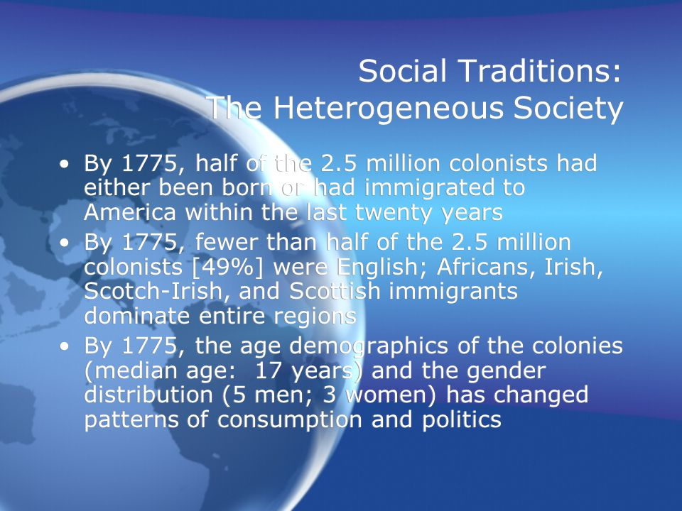 Social Traditions: The Heterogeneous Society Within such a society, common identity becomes defined not so much in cultural terms, but in terms of –Political identity within the colonies –Commercial relationships –Defining who and what we are not, rather than what we are Within such a society, common identity becomes defined not so much in cultural terms, but in terms of –Political identity within the colonies –Commercial relationships –Defining who and what we are not, rather than what we are