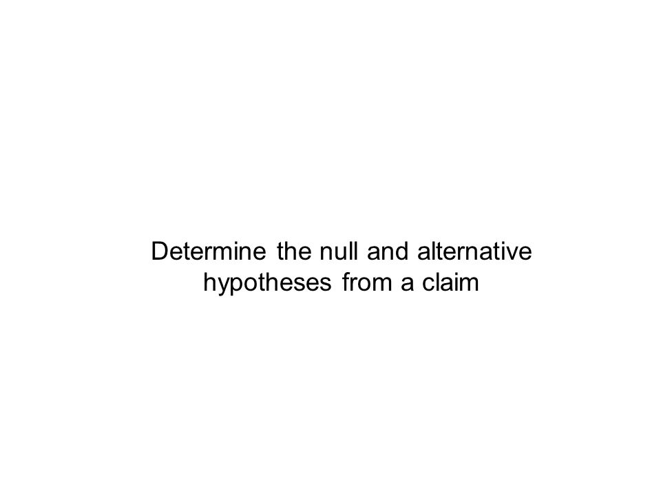 Summary A hypothesis test tests whether a claim is believable or not, compared to the alternative We test the null hypothesis H 0 versus the alternative hypothesis H 1 If there is sufficient evidence to conclude that H 0 is false, we reject the null hypothesis If there is insufficient evidence to conclude that H 0 is false, we do not reject the null hypothesis