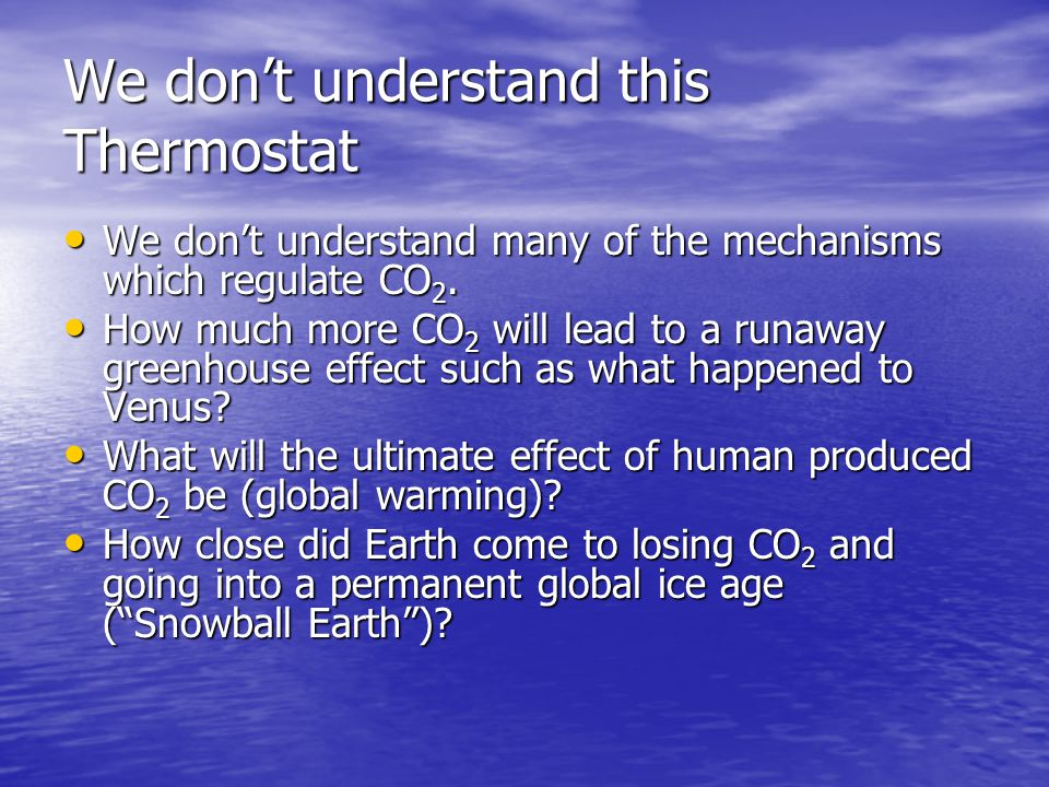 We don't understand this Thermostat We don't understand many of the mechanisms which regulate CO 2.
