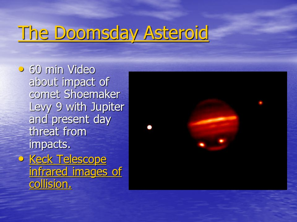 The Doomsday Asteroid The Doomsday Asteroid 60 min Video about impact of comet Shoemaker Levy 9 with Jupiter and present day threat from impacts.