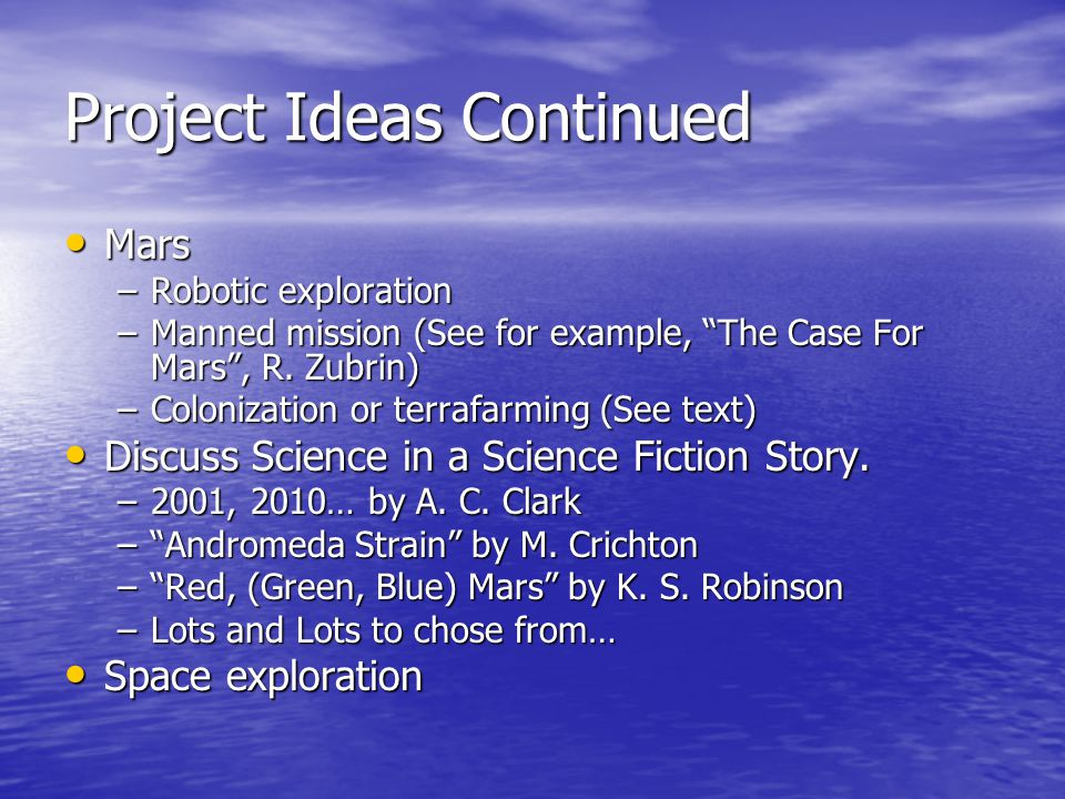 Project Ideas Continued Mars Mars –Robotic exploration –Manned mission (See for example, The Case For Mars , R.