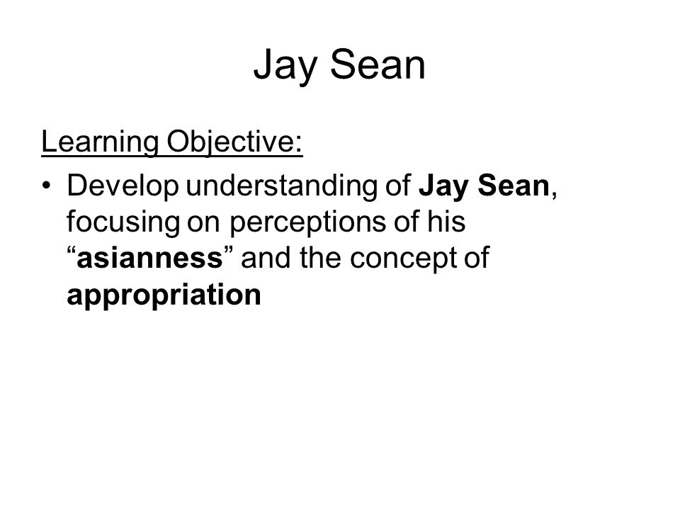 Jay Sean Learning Objective: Develop understanding of Jay Sean, focusing on perceptions of his asianness and the concept of appropriation