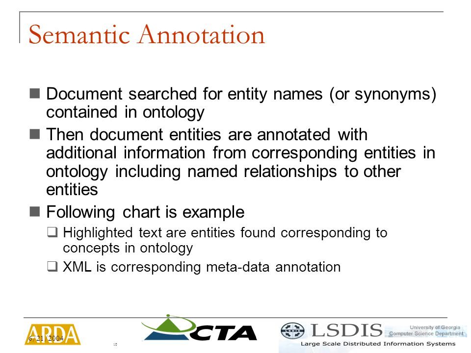 6/21/2004 19 Semantic Annotation Document searched for entity names (or synonyms) contained in ontology Then document entities are annotated with additional information from corresponding entities in ontology including named relationships to other entities Following chart is example  Highlighted text are entities found corresponding to concepts in ontology  XML is corresponding meta-data annotation