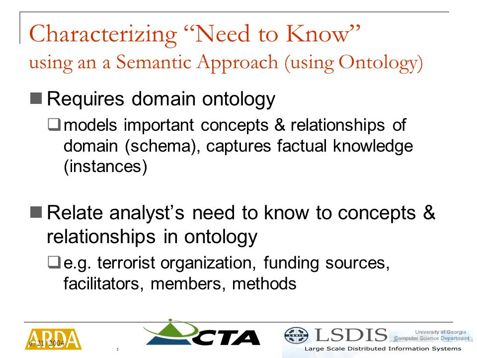 6/21/2004 3 Characterizing Need to Know using an a Semantic Approach (using Ontology) Requires domain ontology  models important concepts & relationships of domain (schema), captures factual knowledge (instances) Relate analyst's need to know to concepts & relationships in ontology  e.g.