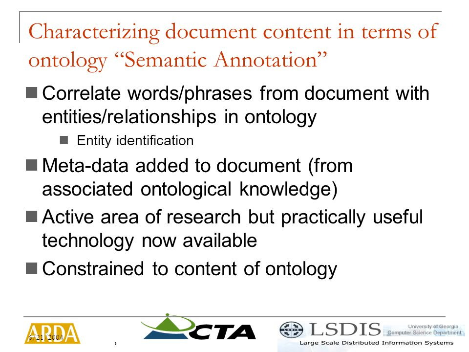6/21/2004 5 Characterizing document content in terms of ontology Semantic Annotation Correlate words/phrases from document with entities/relationships in ontology Entity identification Meta-data added to document (from associated ontological knowledge) Active area of research but practically useful technology now available Constrained to content of ontology
