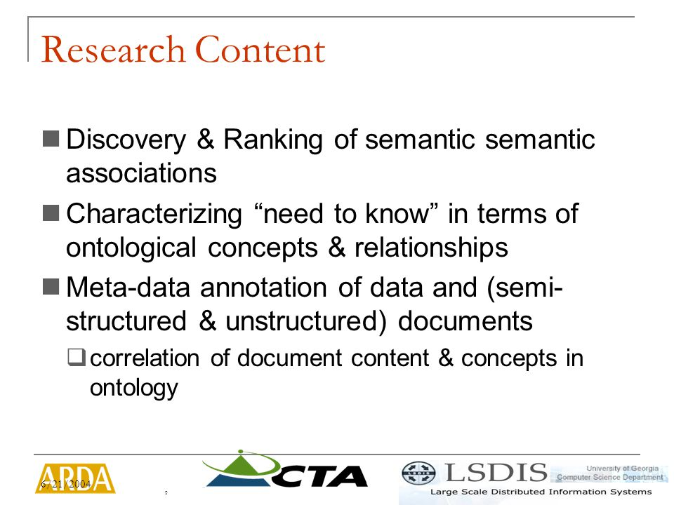 6/21/2004 10 In this project we are addressing: Discovery of Semantic Associations per entity per document Input/Visualization/Management of Context of Investigation Scalability on number of documents & ontology size  Performs well with thousand documents Ranking of documents Research Challenges