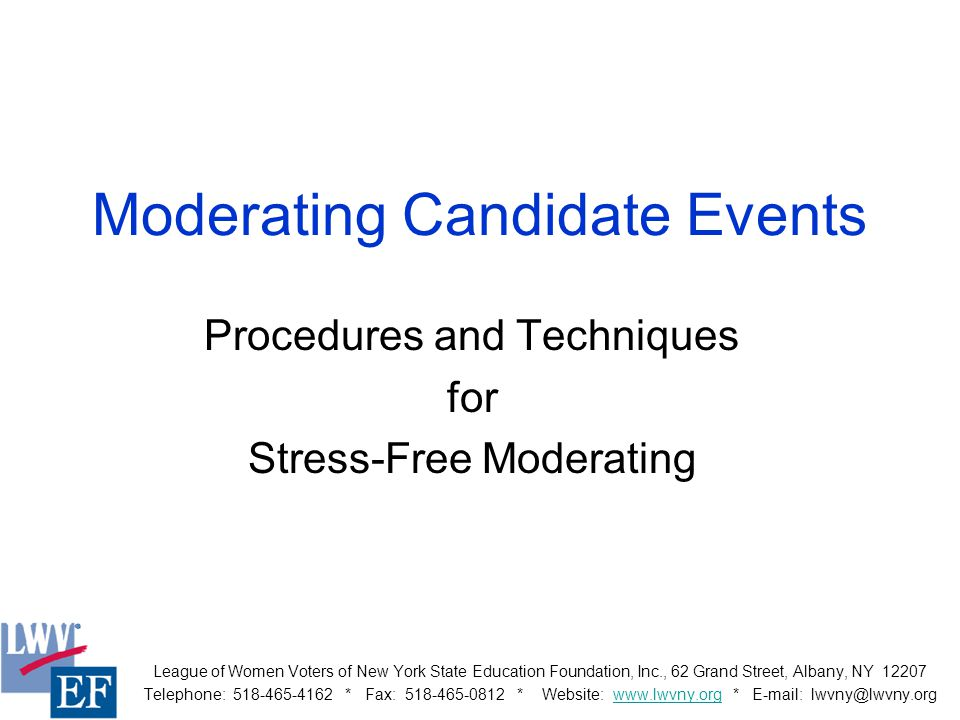 Moderating Candidate Events Procedures and Techniques for Stress-Free Moderating League of Women Voters of New York State Education Foundation, Inc., 62 Grand Street, Albany, NY 12207 Telephone: 518-465-4162 * Fax: 518-465-0812 * Website: www.lwvny.org * E-mail: lwvny@lwvny.orgwww.lwvny.org
