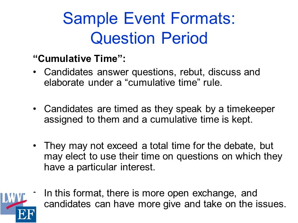 Sample Event Formats: Question Period Cumulative Time : Candidates answer questions, rebut, discuss and elaborate under a cumulative time rule.