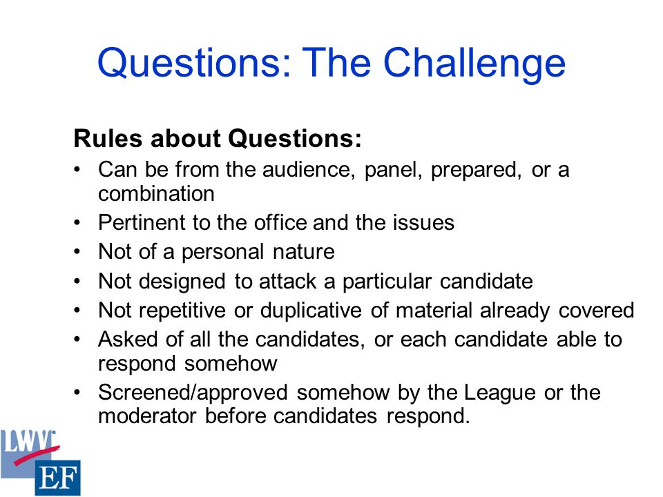 Questions: The Challenge Rules about Questions: Can be from the audience, panel, prepared, or a combination Pertinent to the office and the issues Not of a personal nature Not designed to attack a particular candidate Not repetitive or duplicative of material already covered Asked of all the candidates, or each candidate able to respond somehow Screened/approved somehow by the League or the moderator before candidates respond.