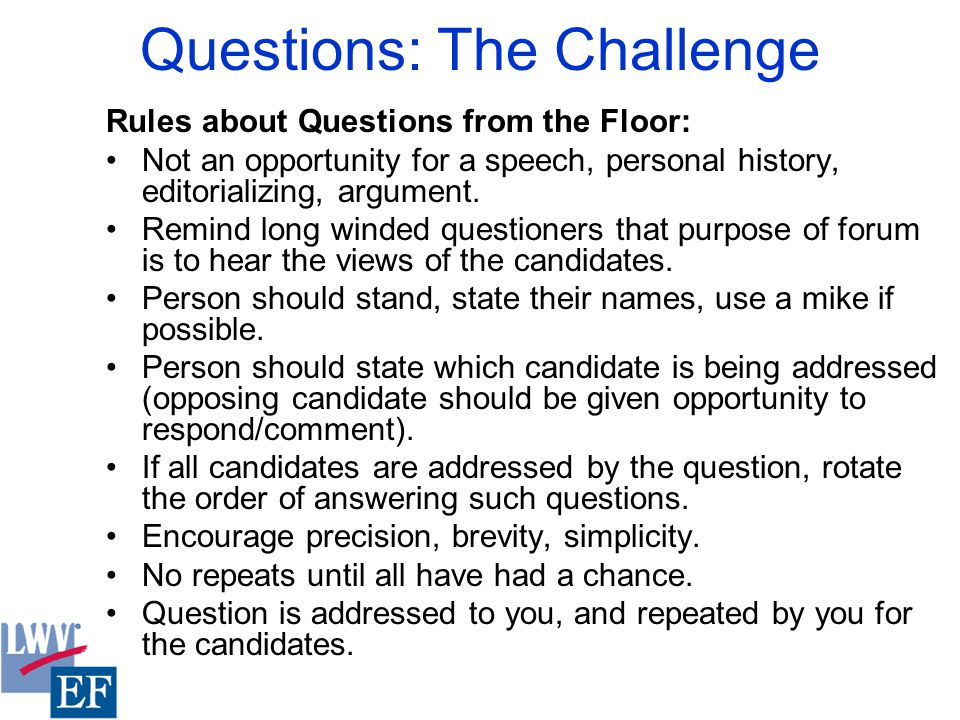 Questions: The Challenge Rules about Questions from the Floor: Not an opportunity for a speech, personal history, editorializing, argument.