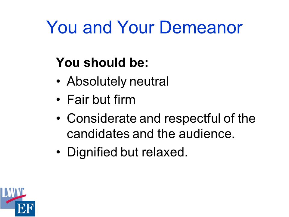 You and Your Demeanor You should be: Absolutely neutral Fair but firm Considerate and respectful of the candidates and the audience.