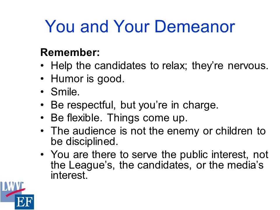 You and Your Demeanor Remember: Help the candidates to relax; they're nervous.