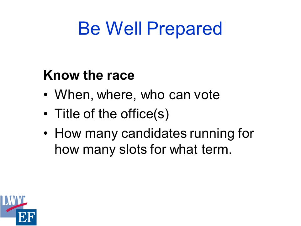 Be Well Prepared Know the race When, where, who can vote Title of the office(s) How many candidates running for how many slots for what term.