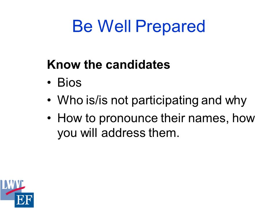 Be Well Prepared Know the candidates Bios Who is/is not participating and why How to pronounce their names, how you will address them.
