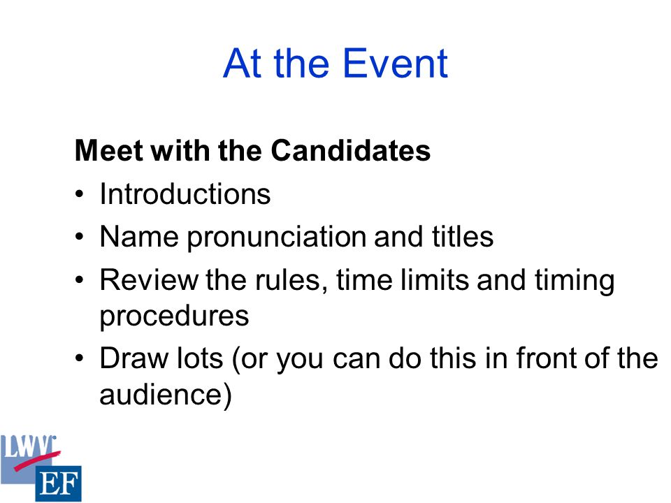 At the Event Meet with the Candidates Introductions Name pronunciation and titles Review the rules, time limits and timing procedures Draw lots (or you can do this in front of the audience)