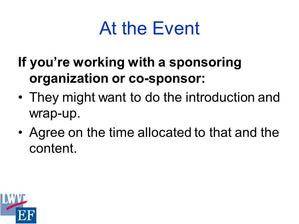 At the Event If you're working with a sponsoring organization or co-sponsor: They might want to do the introduction and wrap-up.
