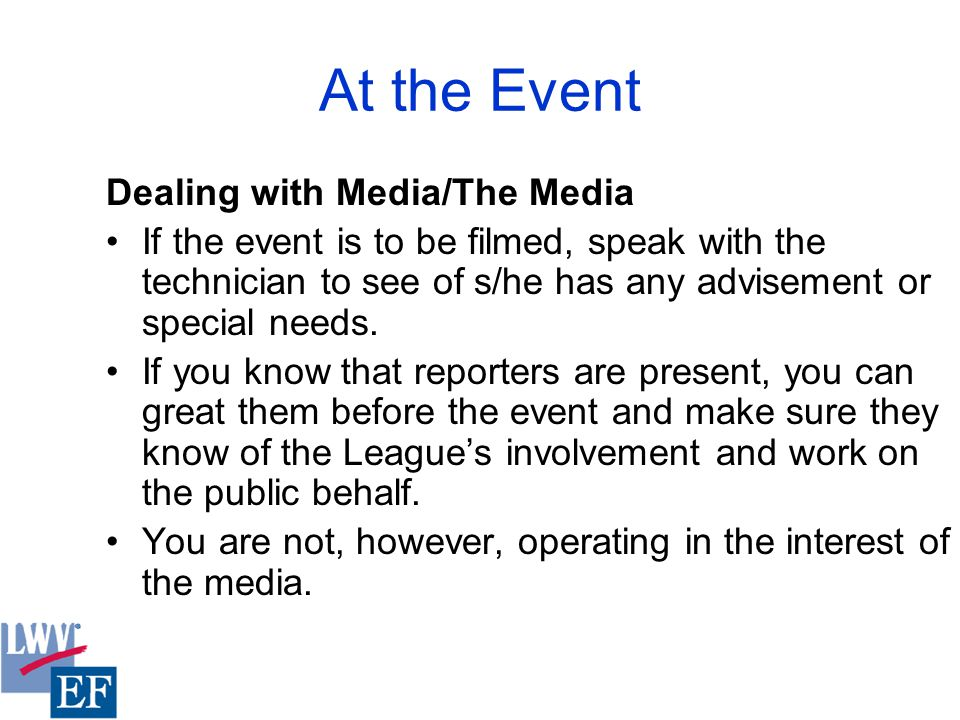 At the Event Dealing with Media/The Media If the event is to be filmed, speak with the technician to see of s/he has any advisement or special needs.