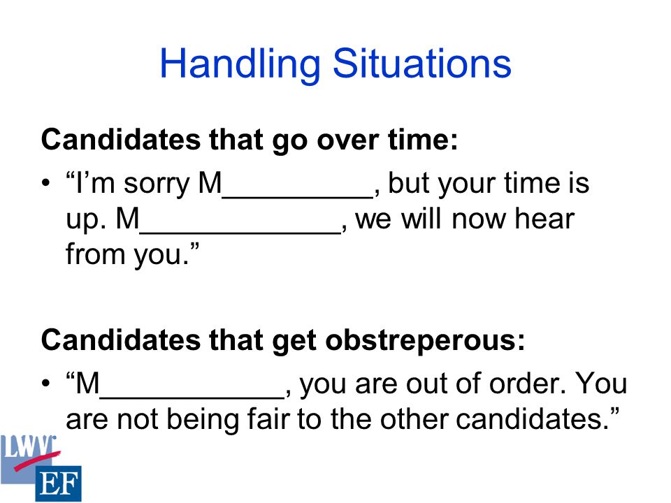Handling Situations Candidates that go over time: I'm sorry M_________, but your time is up.