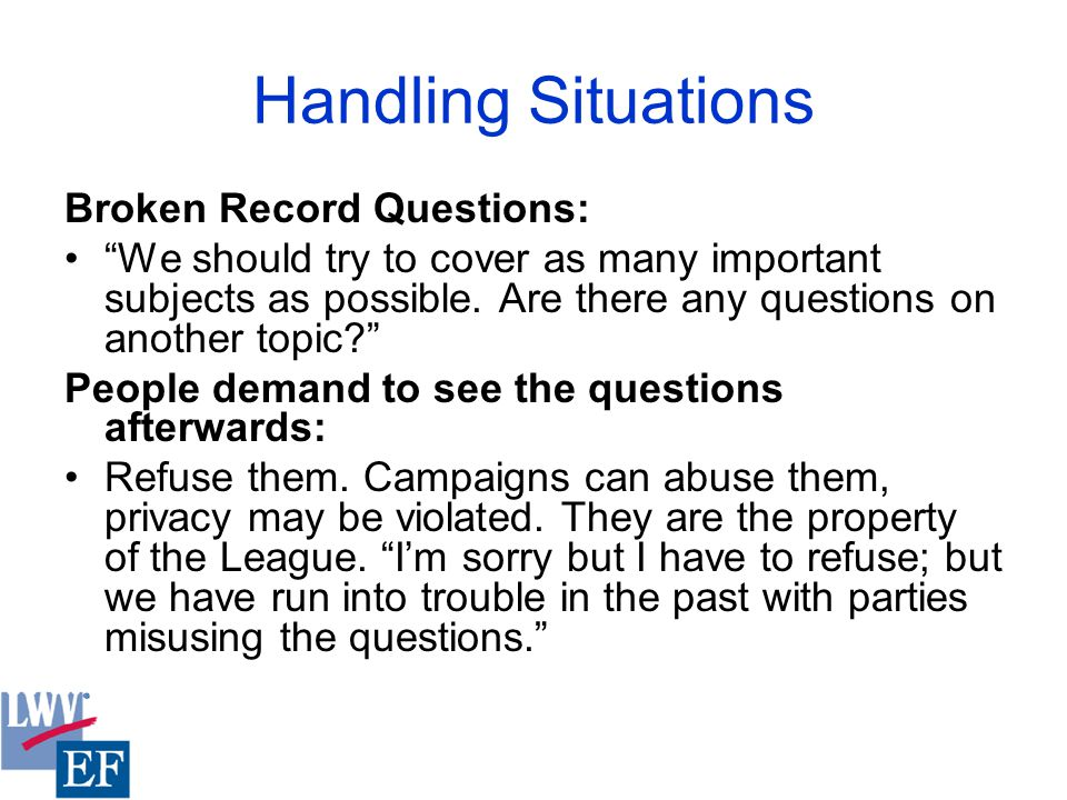 Handling Situations Broken Record Questions: We should try to cover as many important subjects as possible.