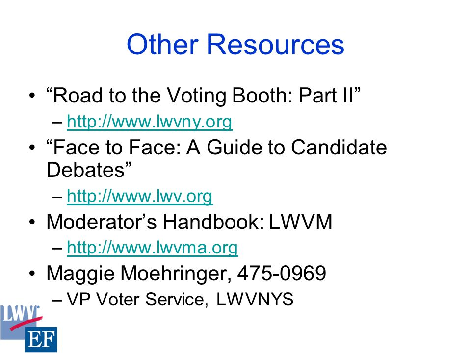 Other Resources Road to the Voting Booth: Part II –http://www.lwvny.orghttp://www.lwvny.org Face to Face: A Guide to Candidate Debates –http://www.lwv.orghttp://www.lwv.org Moderator's Handbook: LWVM –http://www.lwvma.orghttp://www.lwvma.org Maggie Moehringer, 475-0969 –VP Voter Service, LWVNYS