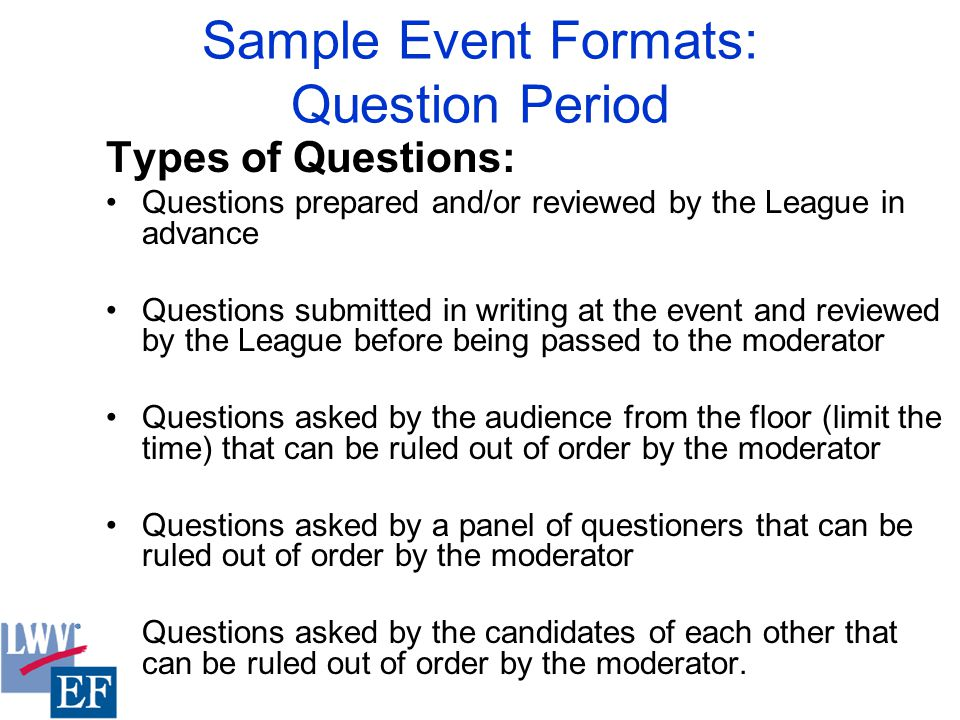 Sample Event Formats: Question Period Types of Questions: Questions prepared and/or reviewed by the League in advance Questions submitted in writing at the event and reviewed by the League before being passed to the moderator Questions asked by the audience from the floor (limit the time) that can be ruled out of order by the moderator Questions asked by a panel of questioners that can be ruled out of order by the moderator Questions asked by the candidates of each other that can be ruled out of order by the moderator.