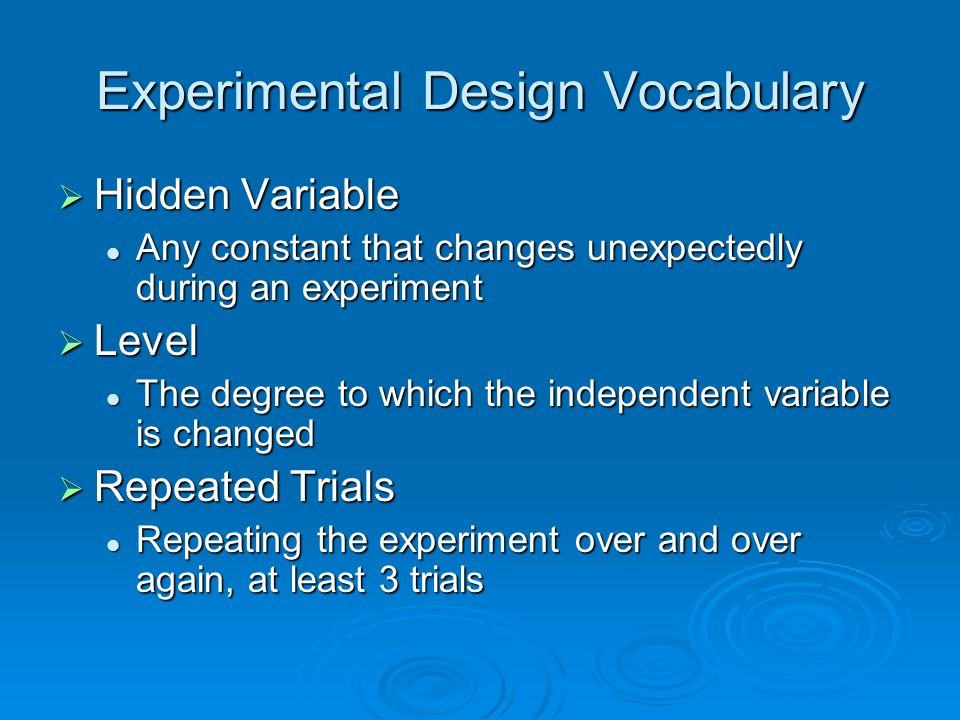Experimental Design Vocabulary  Hidden Variable Any constant that changes unexpectedly during an experiment Any constant that changes unexpectedly du