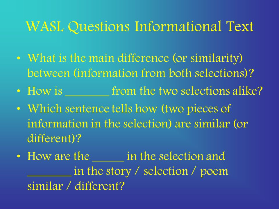 WASL Questions Informational Text What is the main difference (or similarity) between (information from both selections).