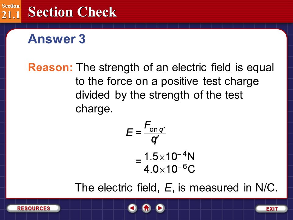 Section Check Section 21.1 Section 21.1 A positive test charge of 4.0×10  6 C is in an electric field that exerts a force of 1.5×10  4 N on it.