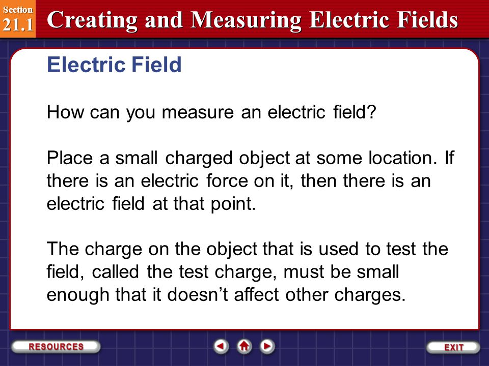 Section 21.1 Section 21.1 Creating and Measuring Electric Fields The forces exerted by electric fields can do work, transferring energy from the field to another charged object.
