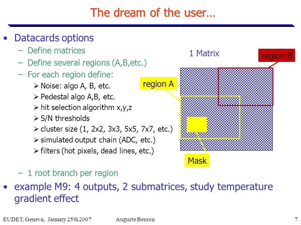 EUDET, Geneva, January 25th 2007Auguste Besson7 The dream of the user… Datacards options –Define matrices –Define several regions (A,B,etc.) –For each region define:  Noise: algo A, B, etc.