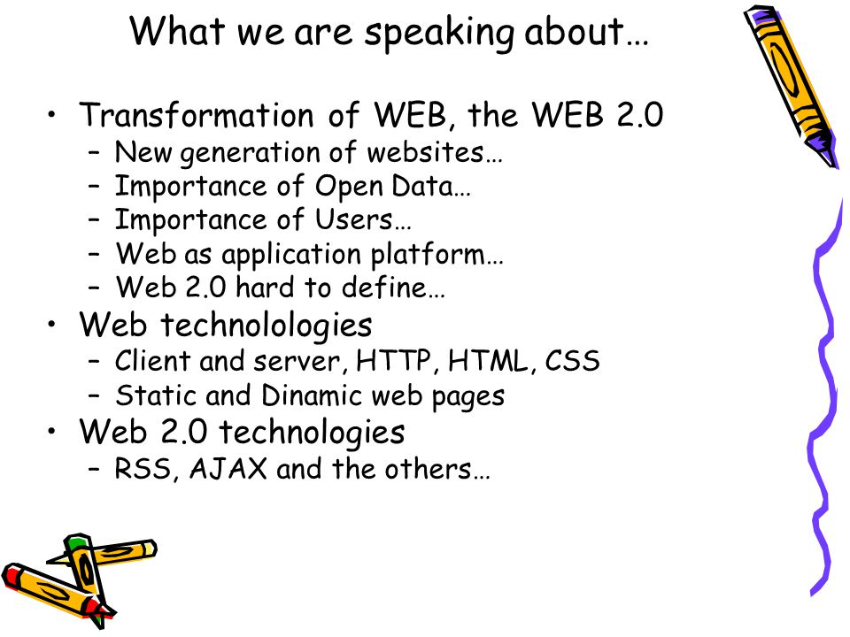 What we are speaking about… Transformation of WEB, the WEB 2.0 –New generation of websites… –Importance of Open Data… –Importance of Users… –Web as application platform… –Web 2.0 hard to define… Web technolologies –Client and server, HTTP, HTML, CSS –Static and Dinamic web pages Web 2.0 technologies –RSS, AJAX and the others…