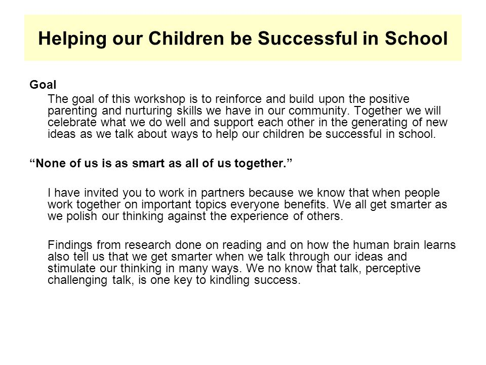 Helping our Children be Successful in School Goal The goal of this workshop is to reinforce and build upon the positive parenting and nurturing skills