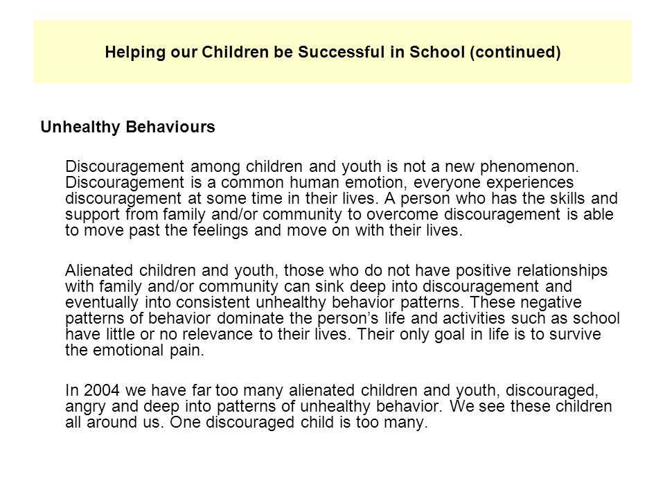 Helping our Children be Successful in School (continued) Unhealthy Behaviours Discouragement among children and youth is not a new phenomenon. Discour