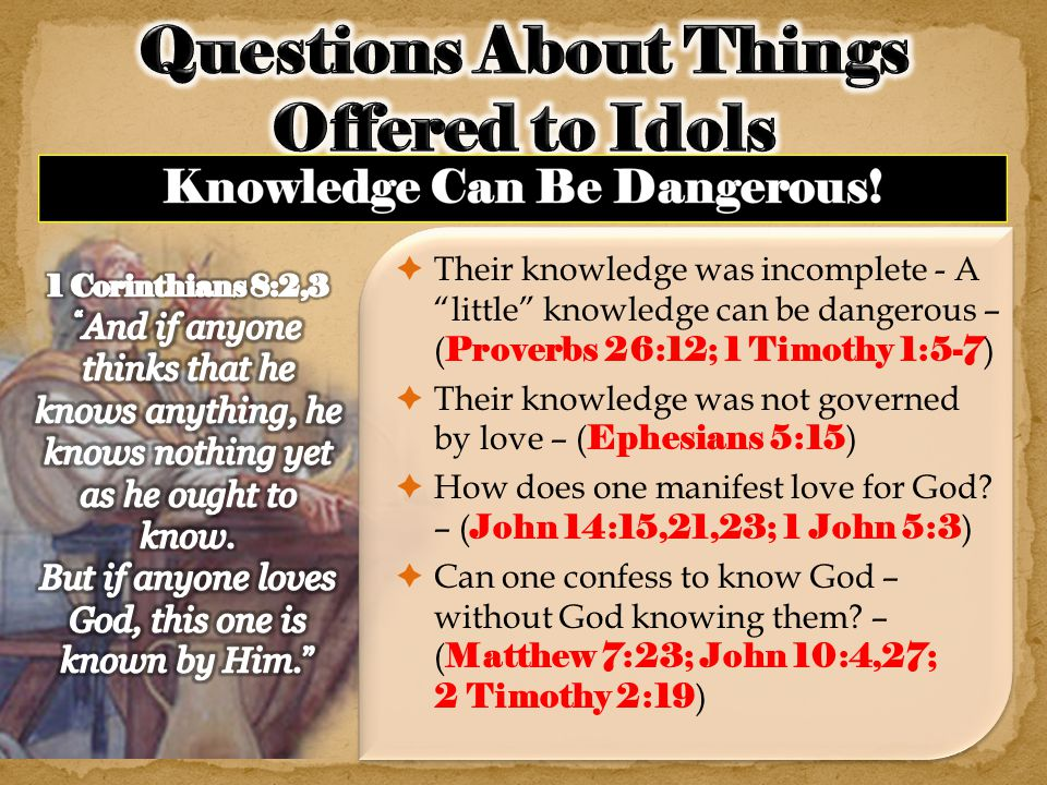  Their knowledge was incomplete - A little knowledge can be dangerous – ( Proverbs 26:12; 1 Timothy 1:5-7 )  Their knowledge was not governed by love – ( Ephesians 5:15 )  How does one manifest love for God.