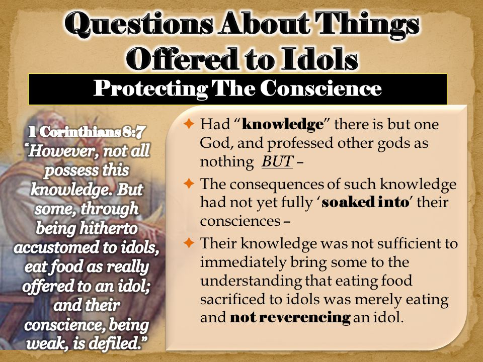  Had knowledge there is but one God, and professed other gods as nothing BUT –  The consequences of such knowledge had not yet fully ' soaked into ' their consciences –  Their knowledge was not sufficient to immediately bring some to the understanding that eating food sacrificed to idols was merely eating and not reverencing an idol.