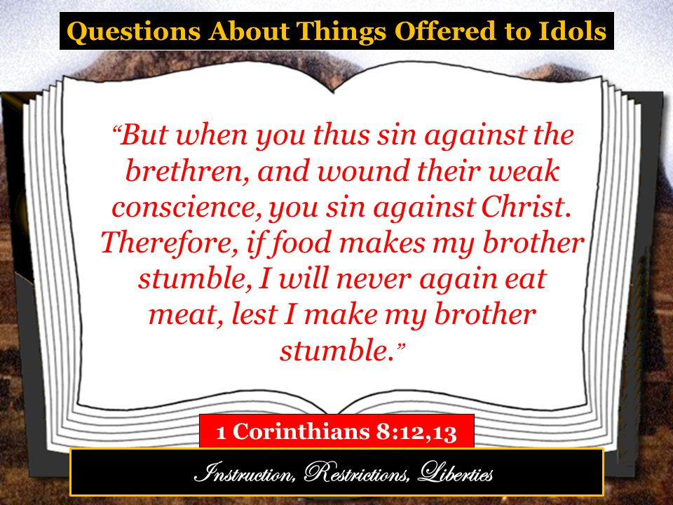 Questions About Things Offered to Idols 1 Corinthians 8:12,13 But when you thus sin against the brethren, and wound their weak conscience, you sin against Christ.