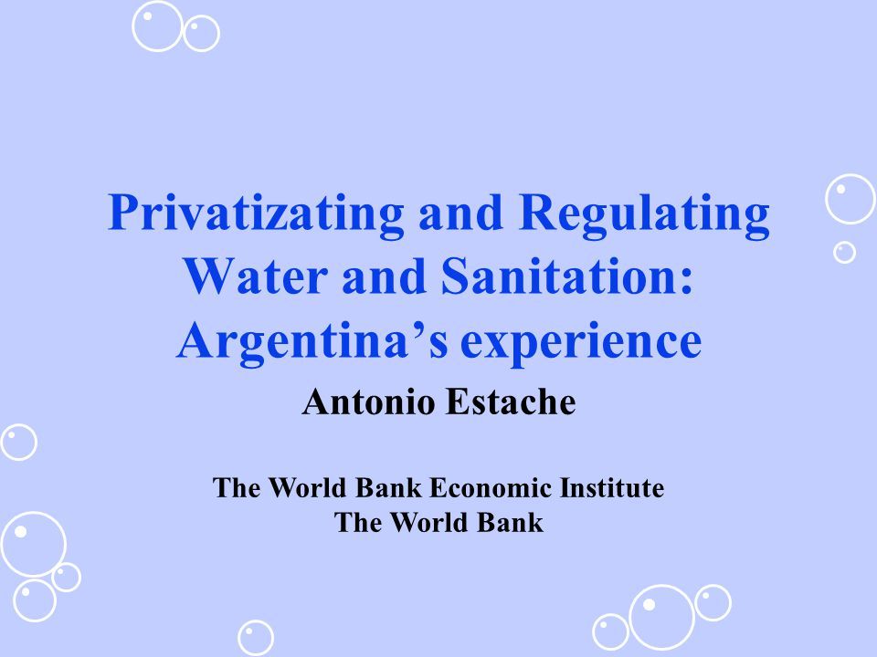 Privatizating and Regulating Water and Sanitation: Argentina's experience Antonio Estache The World Bank Economic Institute The World Bank
