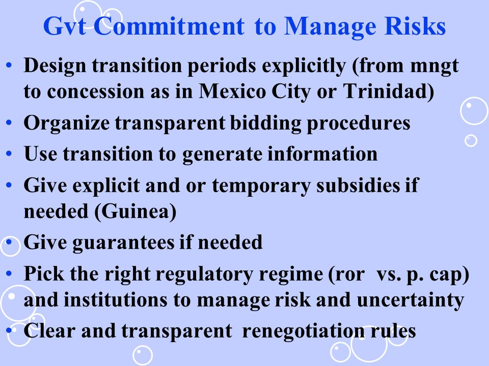 Gvt Commitment to Manage Risks Design transition periods explicitly (from mngt to concession as in Mexico City or Trinidad) Organize transparent bidding procedures Use transition to generate information Give explicit and or temporary subsidies if needed (Guinea) Give guarantees if needed Pick the right regulatory regime (ror vs.