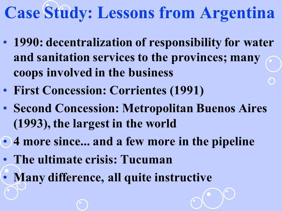 Case Study: Lessons from Argentina 1990: decentralization of responsibility for water and sanitation services to the provinces; many coops involved in the business First Concession: Corrientes (1991) Second Concession: Metropolitan Buenos Aires (1993), the largest in the world 4 more since...