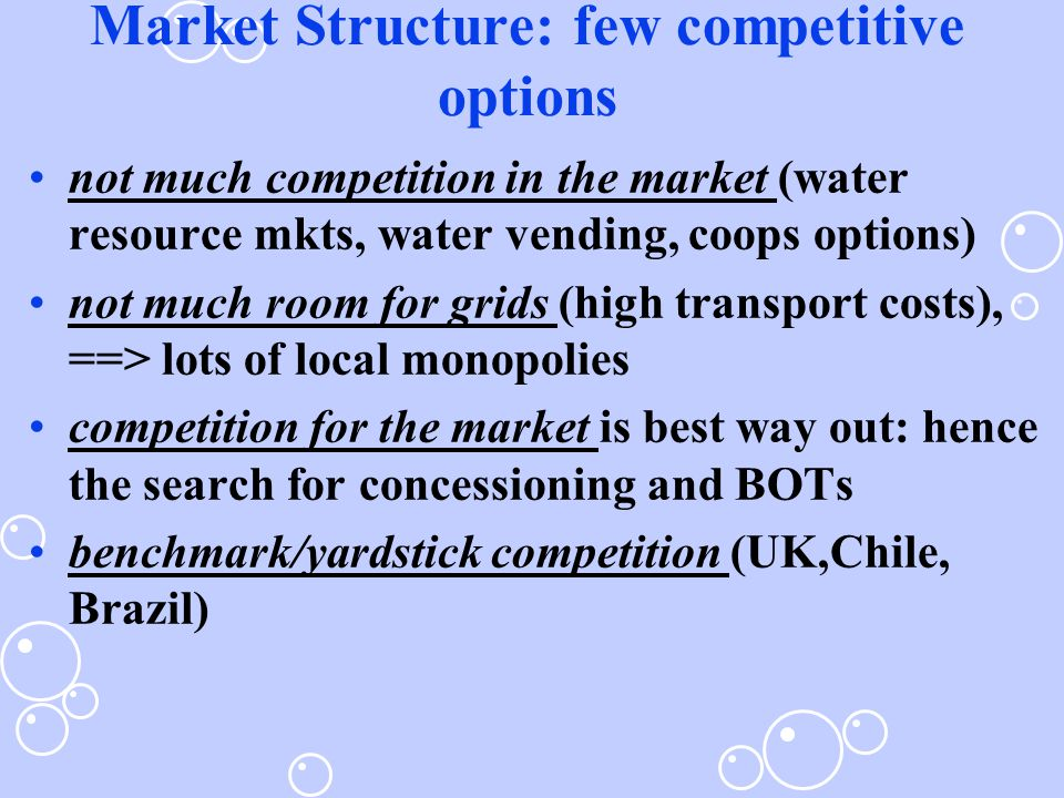Market Structure: few competitive options not much competition in the market (water resource mkts, water vending, coops options) not much room for grids (high transport costs), ==> lots of local monopolies competition for the market is best way out: hence the search for concessioning and BOTs benchmark/yardstick competition (UK,Chile, Brazil)