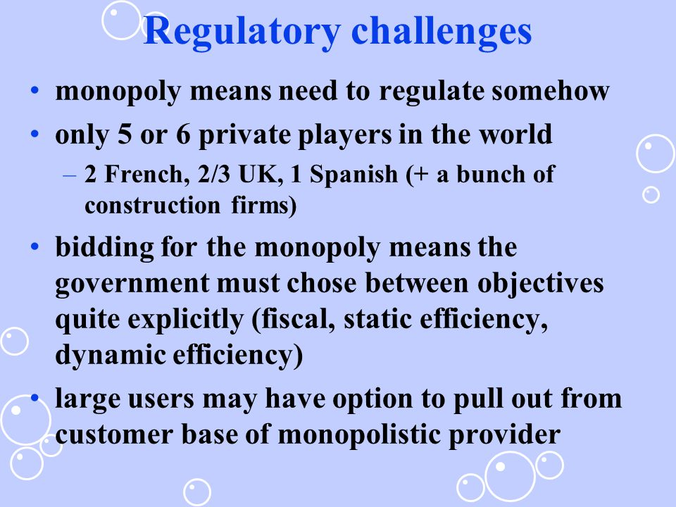 Regulatory challenges monopoly means need to regulate somehow only 5 or 6 private players in the world –2 French, 2/3 UK, 1 Spanish (+ a bunch of construction firms) bidding for the monopoly means the government must chose between objectives quite explicitly (fiscal, static efficiency, dynamic efficiency) large users may have option to pull out from customer base of monopolistic provider