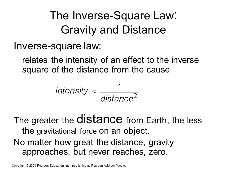 Copyright © 2008 Pearson Education, Inc., publishing as Pearson Addison Wesley The Inverse-Square Law : Gravity and Distance Inverse-square law: relates the intensity of an effect to the inverse square of the distance from the cause The greater the distance from Earth, the less the gravitational force on an object.