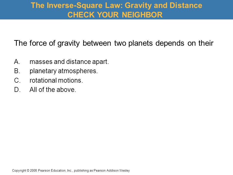 Copyright © 2008 Pearson Education, Inc., publishing as Pearson Addison Wesley The force of gravity between two planets depends on their The Inverse-Square Law: Gravity and Distance CHECK YOUR NEIGHBOR A.masses and distance apart.